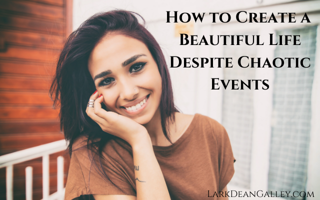 How to Create a Beautiful Life Despite Chaotic Events